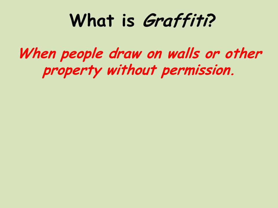 What is Graffiti When people draw on walls or other property without permission.
