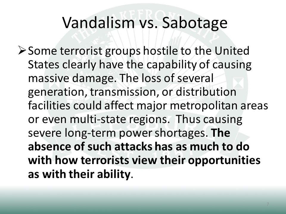 Vandalism vs. Sabotage 7  Some terrorist groups hostile to the United States clearly have the capability of causing massive damage. The loss of sever