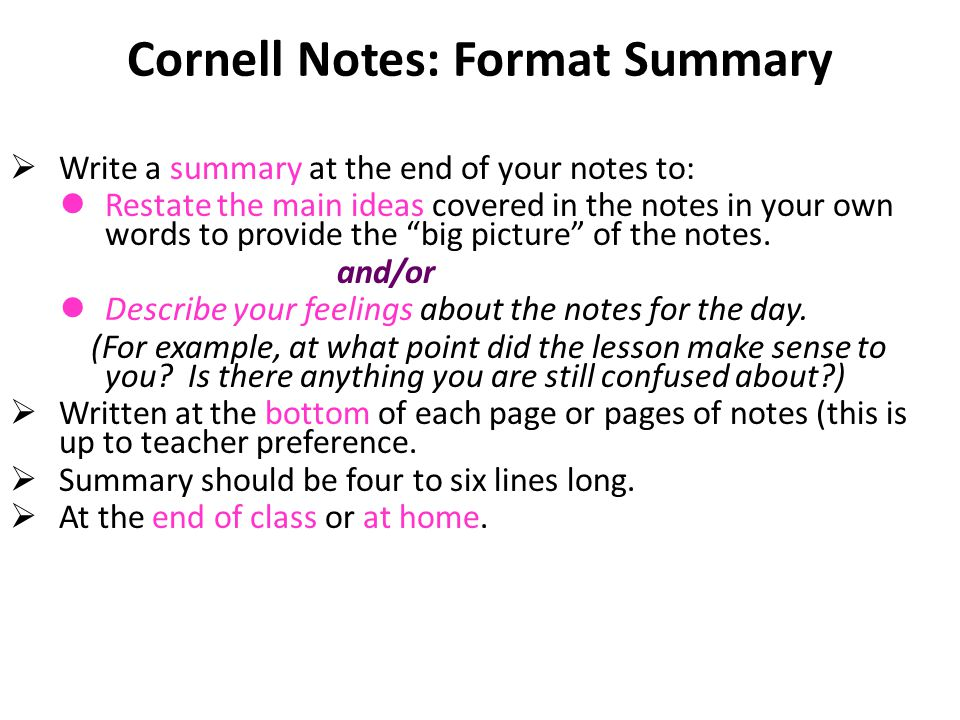 Cornell Notes: Format Summary  Write a summary at the end of your notes to: Restate the main ideas covered in the notes in your own words to provide the big picture of the notes.