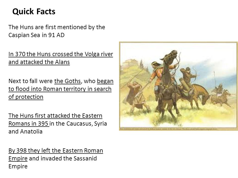 Quick Facts The Huns are first mentioned by the Caspian Sea in 91 AD In 370 the Huns crossed the Volga river and attacked the Alans Next to fall were the Goths, who began to flood into Roman territory in search of protection The Huns first attacked the Eastern Romans in 395 in the Caucasus, Syria and Anatolia By 398 they left the Eastern Roman Empire and invaded the Sassanid Empire In 408 they again invaded the Eastern Roman Empire