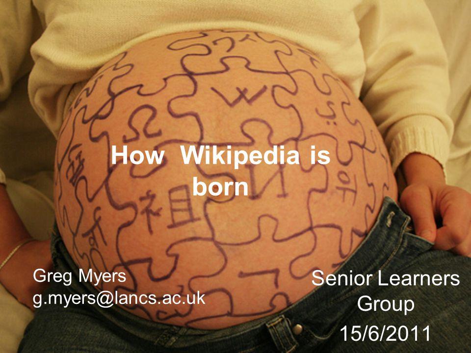 How Wikipedia is born Senior Learners Group 15/6/2011 Greg Myers g.myers@lancs.ac.uk