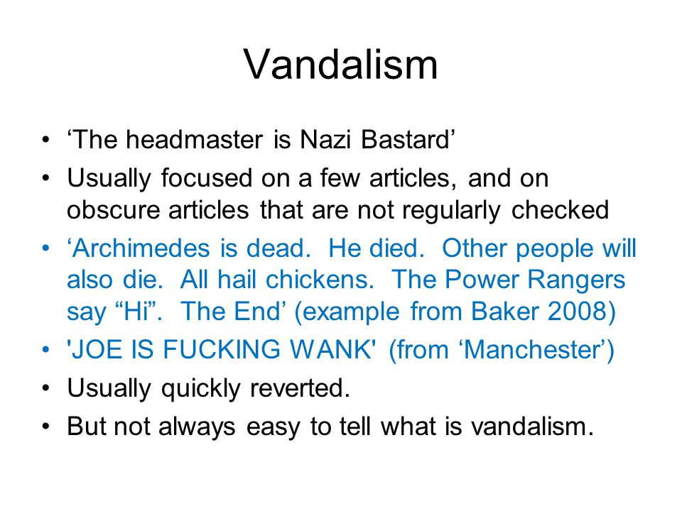 Vandalism 'The headmaster is Nazi Bastard' Usually focused on a few articles, and on obscure articles that are not regularly checked 'Archimedes is dead.