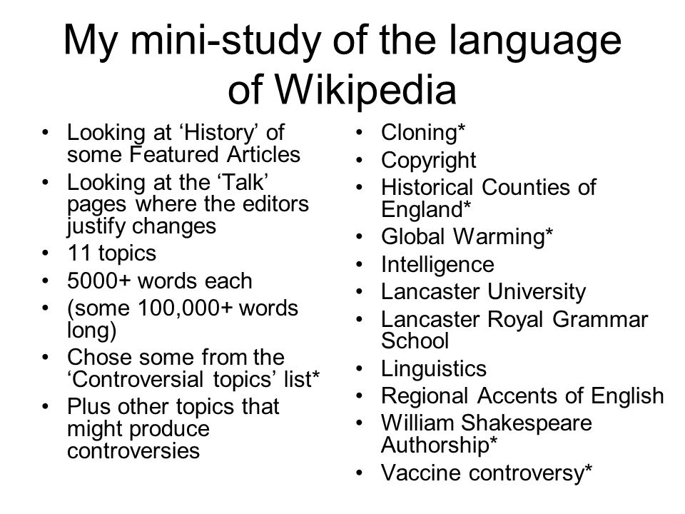 My mini-study of the language of Wikipedia Looking at 'History' of some Featured Articles Looking at the 'Talk' pages where the editors justify changes 11 topics 5000+ words each (some 100,000+ words long) Chose some from the 'Controversial topics' list* Plus other topics that might produce controversies Cloning* Copyright Historical Counties of England* Global Warming* Intelligence Lancaster University Lancaster Royal Grammar School Linguistics Regional Accents of English William Shakespeare Authorship* Vaccine controversy*