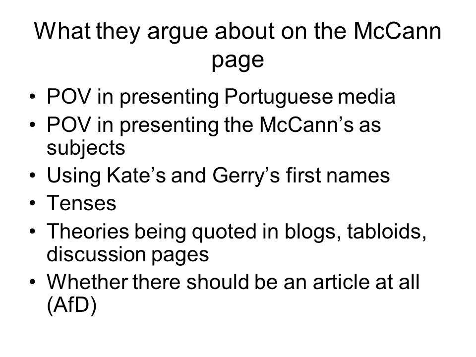What they argue about on the McCann page POV in presenting Portuguese media POV in presenting the McCann's as subjects Using Kate's and Gerry's first names Tenses Theories being quoted in blogs, tabloids, discussion pages Whether there should be an article at all (AfD)