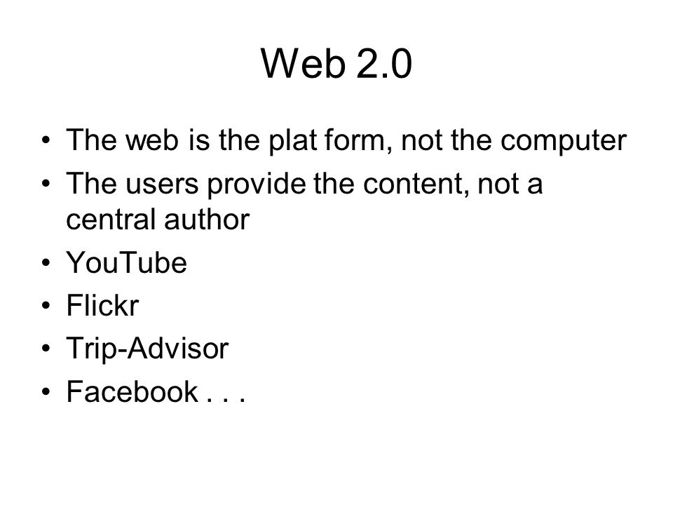 Web 2.0 The web is the plat form, not the computer The users provide the content, not a central author YouTube Flickr Trip-Advisor Facebook...