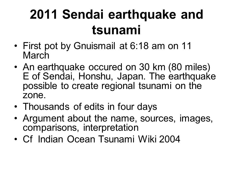 2011 Sendai earthquake and tsunami First pot by Gnuismail at 6:18 am on 11 March An earthquake occured on 30 km (80 miles) E of Sendai, Honshu, Japan.