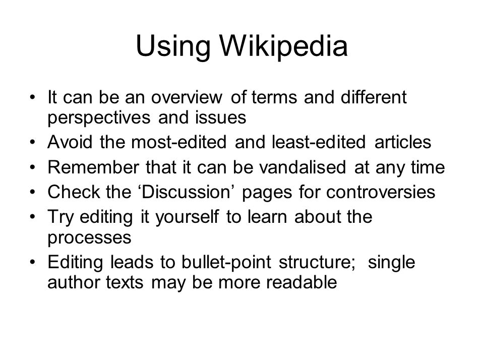 Using Wikipedia It can be an overview of terms and different perspectives and issues Avoid the most-edited and least-edited articles Remember that it can be vandalised at any time Check the 'Discussion' pages for controversies Try editing it yourself to learn about the processes Editing leads to bullet-point structure; single author texts may be more readable