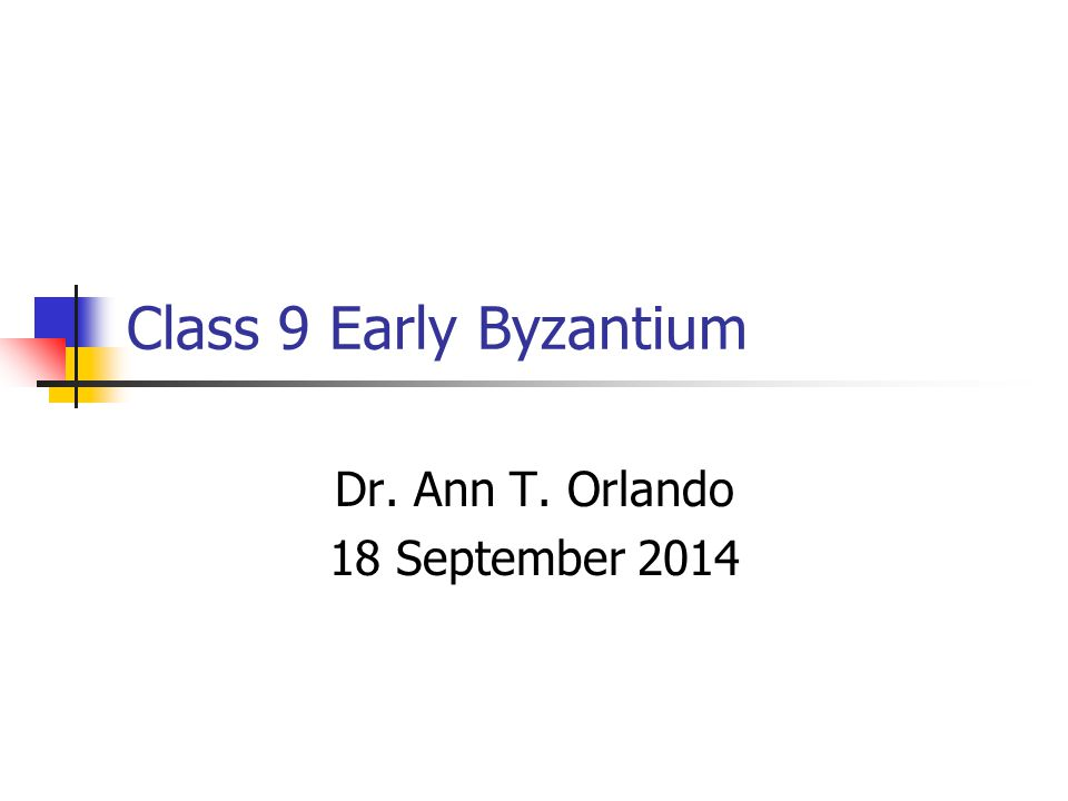 Class 9 Early Byzantium Dr. Ann T. Orlando 18 September 2014