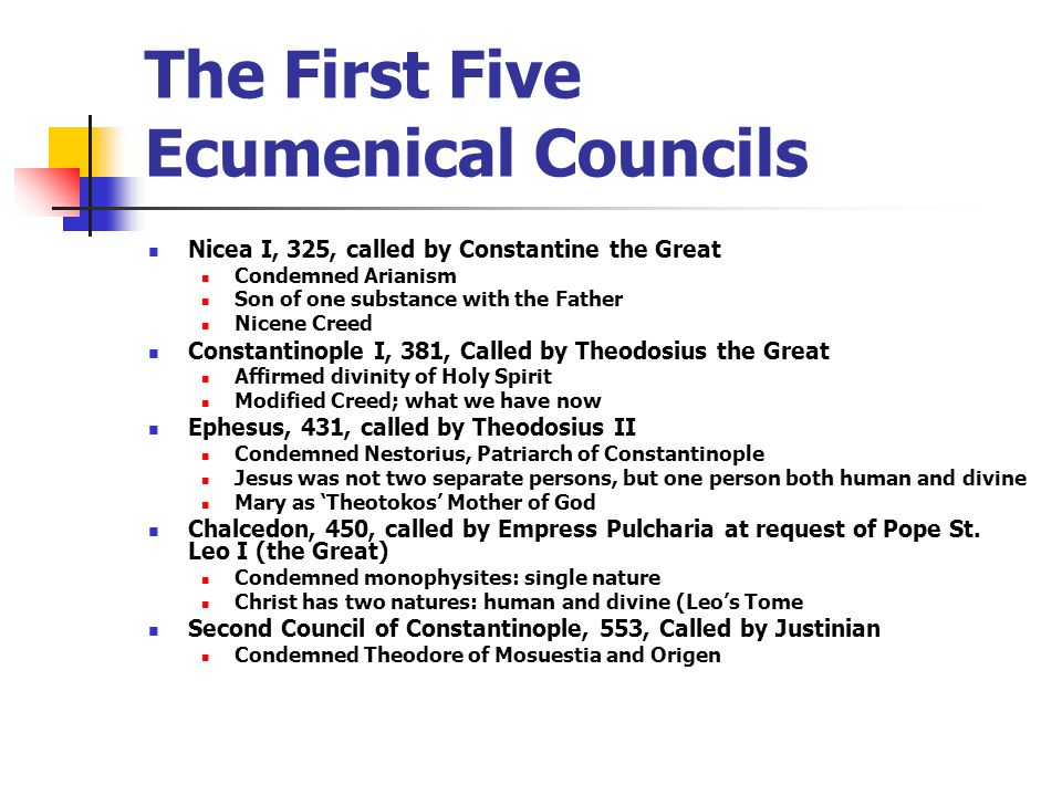The First Five Ecumenical Councils Nicea I, 325, called by Constantine the Great Condemned Arianism Son of one substance with the Father Nicene Creed