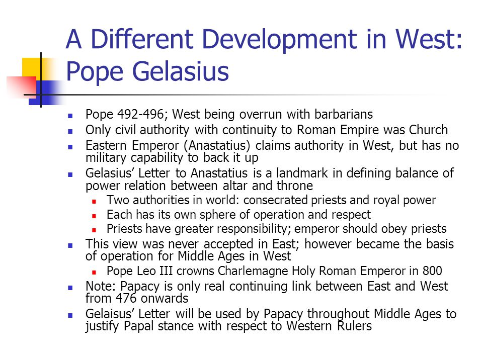 A Different Development in West: Pope Gelasius Pope 492-496; West being overrun with barbarians Only civil authority with continuity to Roman Empire w