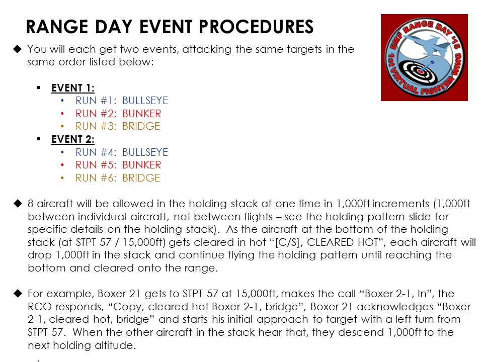 RANGE DAY EVENT PROCEDURES  You will each get two events, attacking the same targets in the same order listed below:  EVENT 1: RUN #1: BULLSEYE RUN #2: BUNKER RUN #3: BRIDGE  EVENT 2: RUN #4: BULLSEYE RUN #5: BUNKER RUN #6: BRIDGE  8 aircraft will be allowed in the holding stack at one time in 1,000ft increments (1,000ft between individual aircraft, not between flights – see the holding pattern slide for specific details on the holding stack).