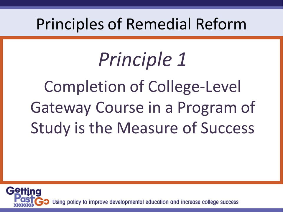 Principles of Remedial Reform Principle 1 Completion of College-Level Gateway Course in a Program of Study is the Measure of Success