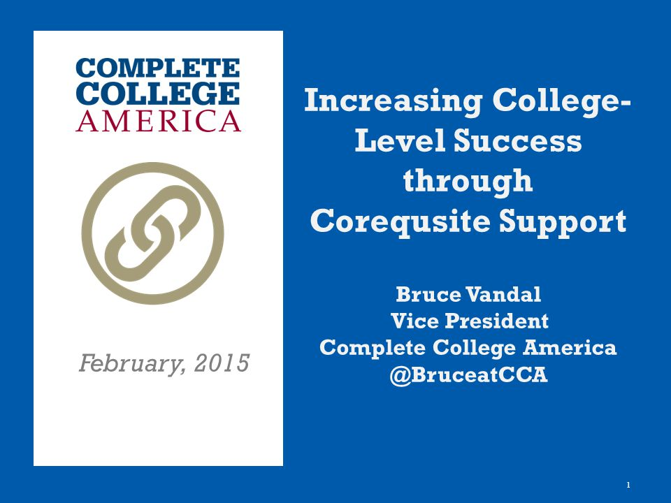 1 Increasing College- Level Success through Corequsite Support Bruce Vandal Vice President Complete College America @BruceatCCA February, 2015