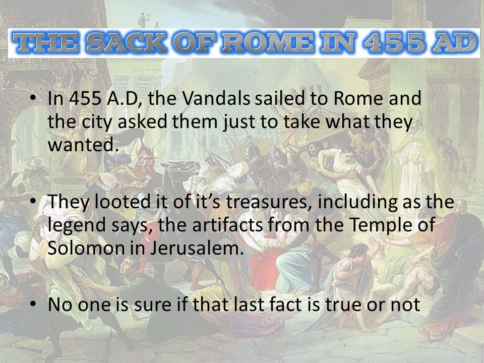 In 455 A.D, the Vandals sailed to Rome and the city asked them just to take what they wanted.