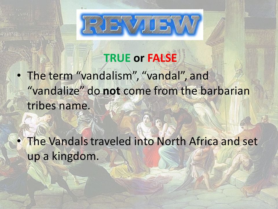 TRUE or FALSE The term vandalism , vandal , and vandalize do not come from the barbarian tribes name.