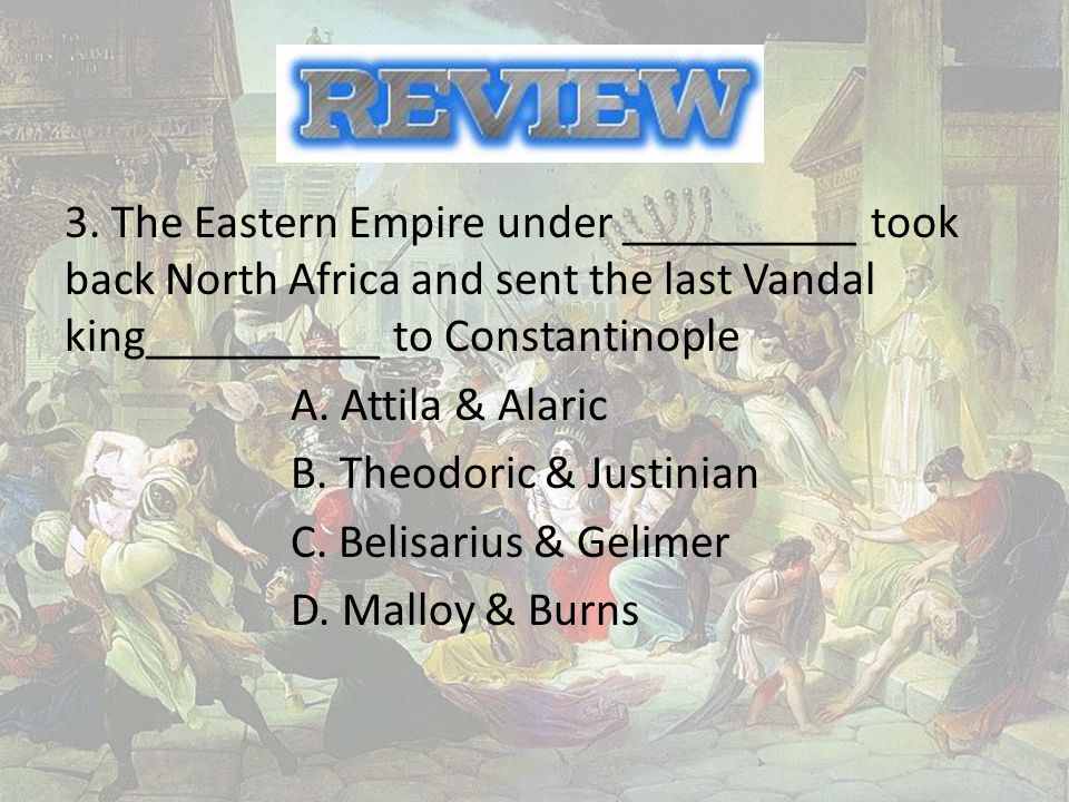 3. The Eastern Empire under __________ took back North Africa and sent the last Vandal king__________ to Constantinople A. Attila & Alaric B. Theodori