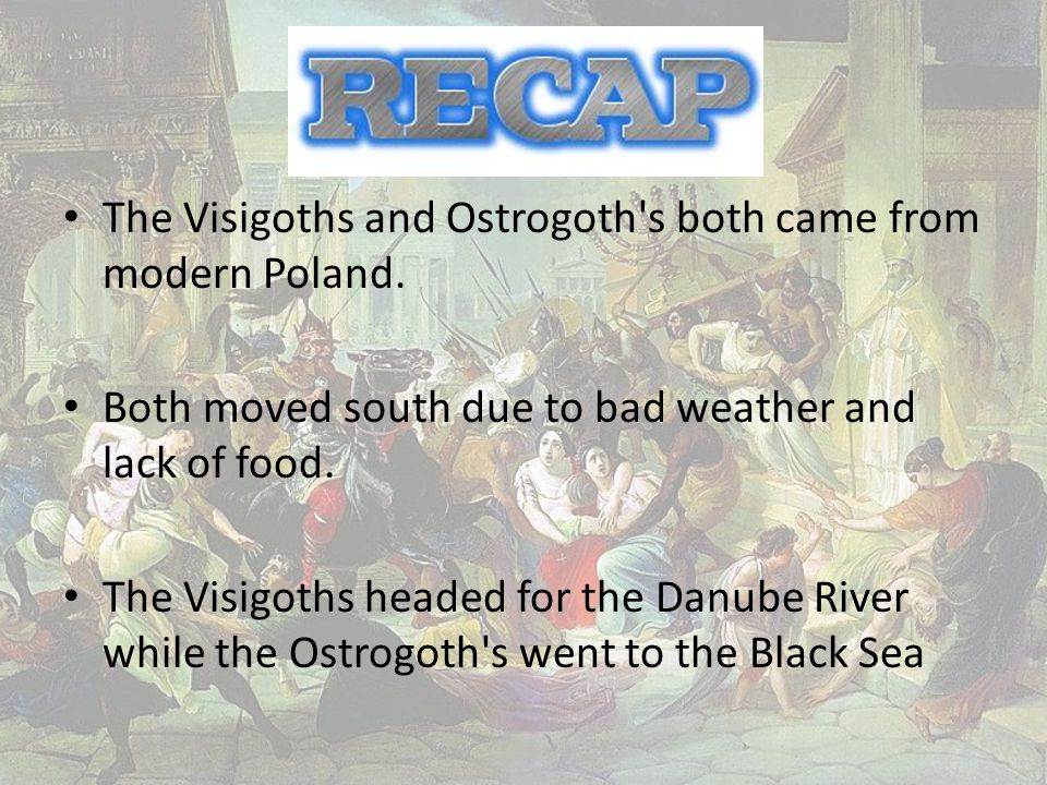 The Visigoths and Ostrogoth s both came from modern Poland.