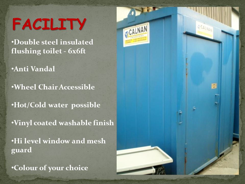 FACILITY Double steel insulated flushing toilet - 6x6ft Anti Vandal Wheel Chair Accessible Hot/Cold water possible Vinyl coated washable finish Hi level window and mesh guard Colour of your choice