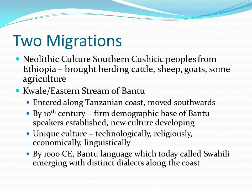 Two Migrations Neolithic Culture Southern Cushitic peoples from Ethiopia – brought herding cattle, sheep, goats, some agriculture Kwale/Eastern Stream
