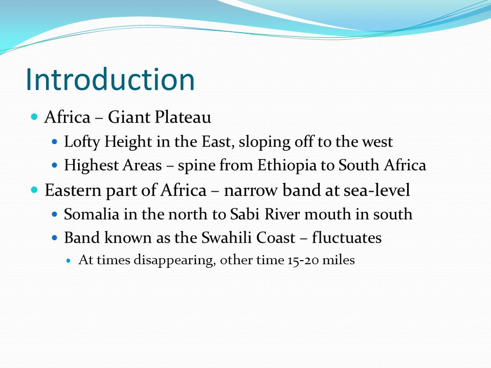 Introduction Africa – Giant Plateau Lofty Height in the East, sloping off to the west Highest Areas – spine from Ethiopia to South Africa Eastern part of Africa – narrow band at sea-level Somalia in the north to Sabi River mouth in south Band known as the Swahili Coast – fluctuates At times disappearing, other time 15-20 miles