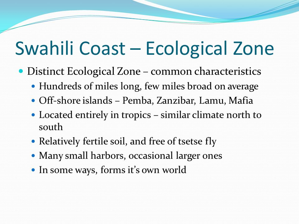 Swahili Coast – Ecological Zone Distinct Ecological Zone – common characteristics Hundreds of miles long, few miles broad on average Off-shore islands
