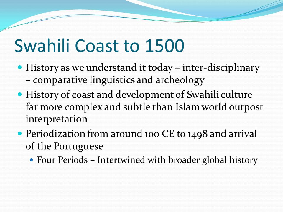Swahili Coast to 1500 History as we understand it today – inter-disciplinary – comparative linguistics and archeology History of coast and development