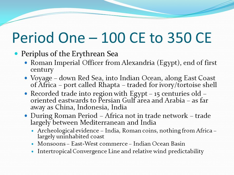 Period One – 100 CE to 350 CE Periplus of the Erythrean Sea Roman Imperial Officer from Alexandria (Egypt), end of first century Voyage – down Red Sea, into Indian Ocean, along East Coast of Africa – port called Rhapta – traded for ivory/tortoise shell Recorded trade into region with Egypt – 15 centuries old – oriented eastwards to Persian Gulf area and Arabia – as far away as China, Indonesia, India During Roman Period – Africa not in trade network – trade largely between Mediterranean and India Archeological evidence – India, Roman coins, nothing from Africa – largely uninhabited coast Monsoons – East-West commerce – Indian Ocean Basin Intertropical Convergence Line and relative wind predictability