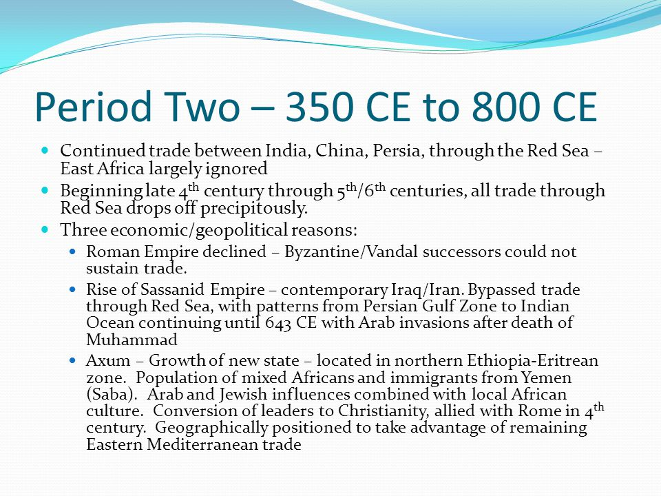 Period Two – 350 CE to 800 CE Continued trade between India, China, Persia, through the Red Sea – East Africa largely ignored Beginning late 4 th century through 5 th /6 th centuries, all trade through Red Sea drops off precipitously.