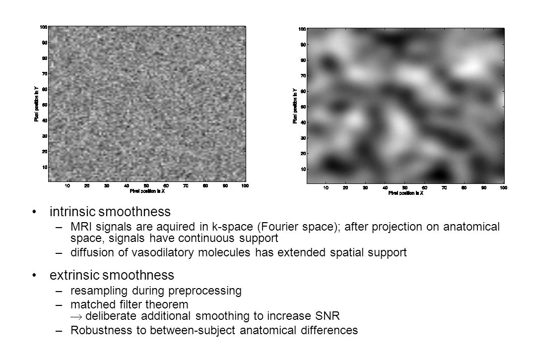 intrinsic smoothness –MRI signals are aquired in k-space (Fourier space); after projection on anatomical space, signals have continuous support –diffusion of vasodilatory molecules has extended spatial support extrinsic smoothness –resampling during preprocessing –matched filter theorem  deliberate additional smoothing to increase SNR –Robustness to between-subject anatomical differences