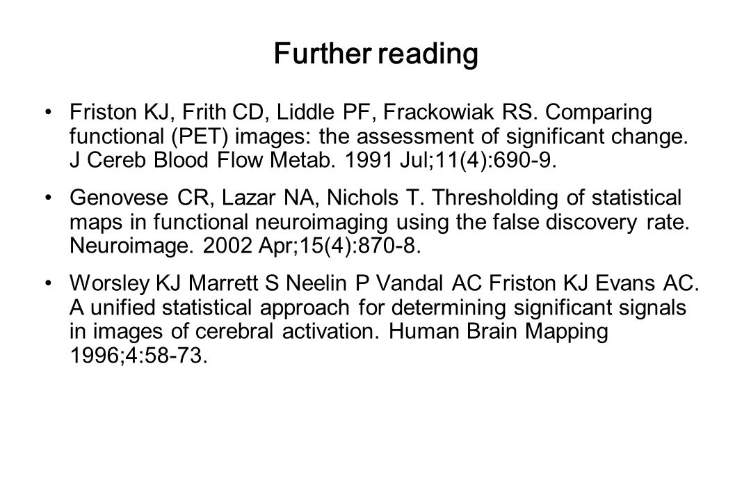 Further reading Friston KJ, Frith CD, Liddle PF, Frackowiak RS. Comparing functional (PET) images: the assessment of significant change. J Cereb Blood