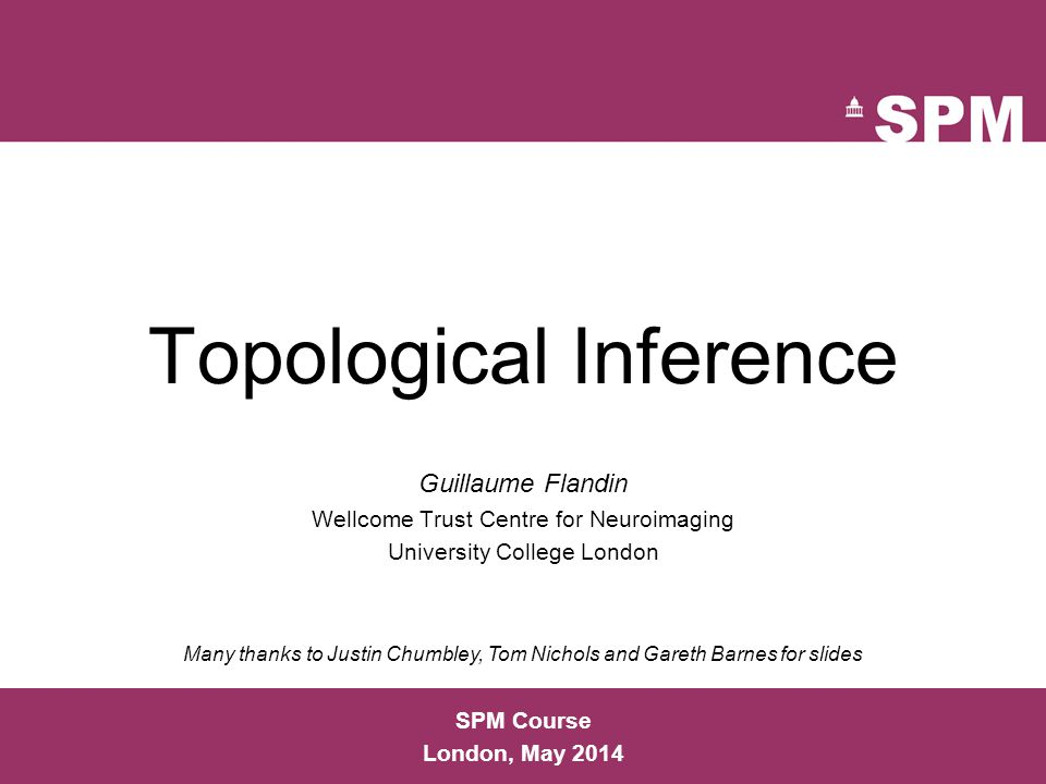 Topological Inference Guillaume Flandin Wellcome Trust Centre for Neuroimaging University College London SPM Course London, May 2014 Many thanks to Ju