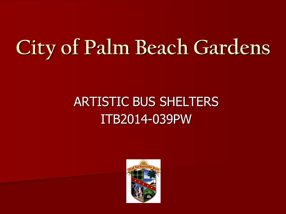 City of Palm Beach Gardens ARTISTIC BUS SHELTERS ARTISTIC BUS SHELTERS ITB2014-039PW ITB2014-039PW