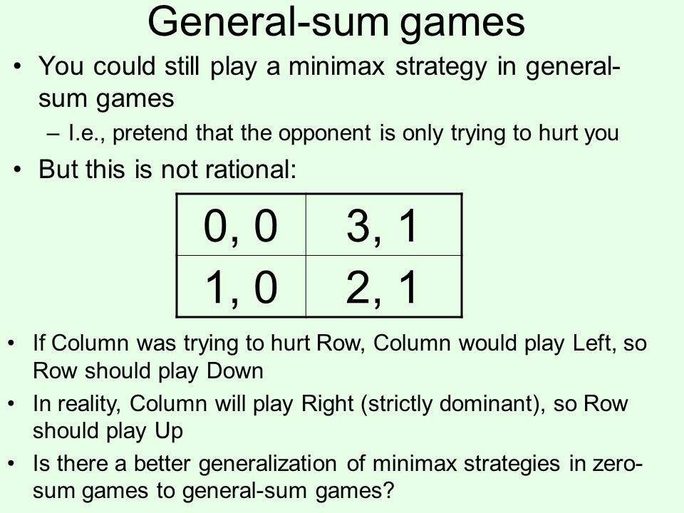 General-sum games You could still play a minimax strategy in general- sum games –I.e., pretend that the opponent is only trying to hurt you But this is not rational: 0, 03, 1 1, 02, 1 If Column was trying to hurt Row, Column would play Left, so Row should play Down In reality, Column will play Right (strictly dominant), so Row should play Up Is there a better generalization of minimax strategies in zero- sum games to general-sum games?