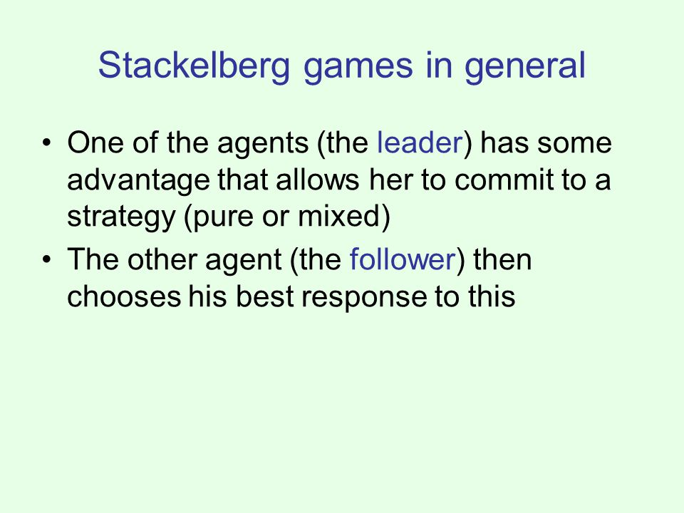 Stackelberg games in general One of the agents (the leader) has some advantage that allows her to commit to a strategy (pure or mixed) The other agent (the follower) then chooses his best response to this
