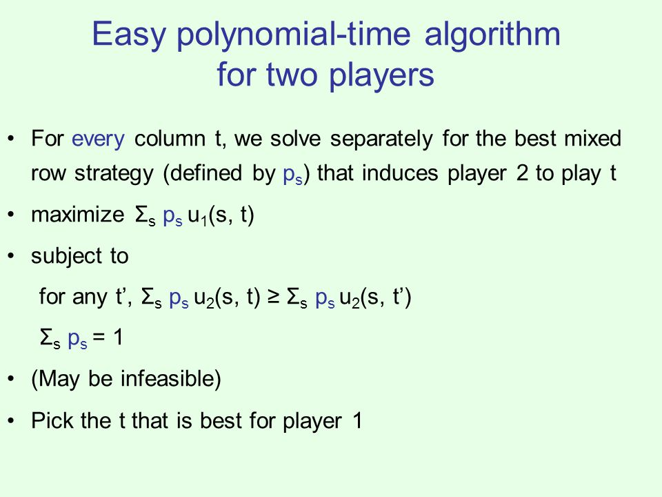 Easy polynomial-time algorithm for two players For every column t, we solve separately for the best mixed row strategy (defined by p s ) that induces player 2 to play t maximize Σ s p s u 1 (s, t) subject to for any t', Σ s p s u 2 (s, t) ≥ Σ s p s u 2 (s, t') Σ s p s = 1 (May be infeasible) Pick the t that is best for player 1