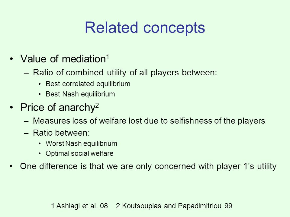 Related concepts Value of mediation 1 –Ratio of combined utility of all players between: Best correlated equilibrium Best Nash equilibrium Price of anarchy 2 –Measures loss of welfare lost due to selfishness of the players –Ratio between: Worst Nash equilibrium Optimal social welfare One difference is that we are only concerned with player 1's utility 1 Ashlagi et al.