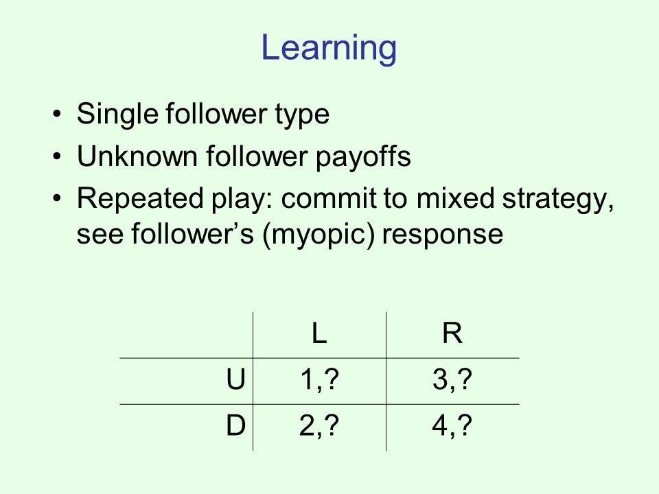 Learning Single follower type Unknown follower payoffs Repeated play: commit to mixed strategy, see follower's (myopic) response LR U1, 3,.