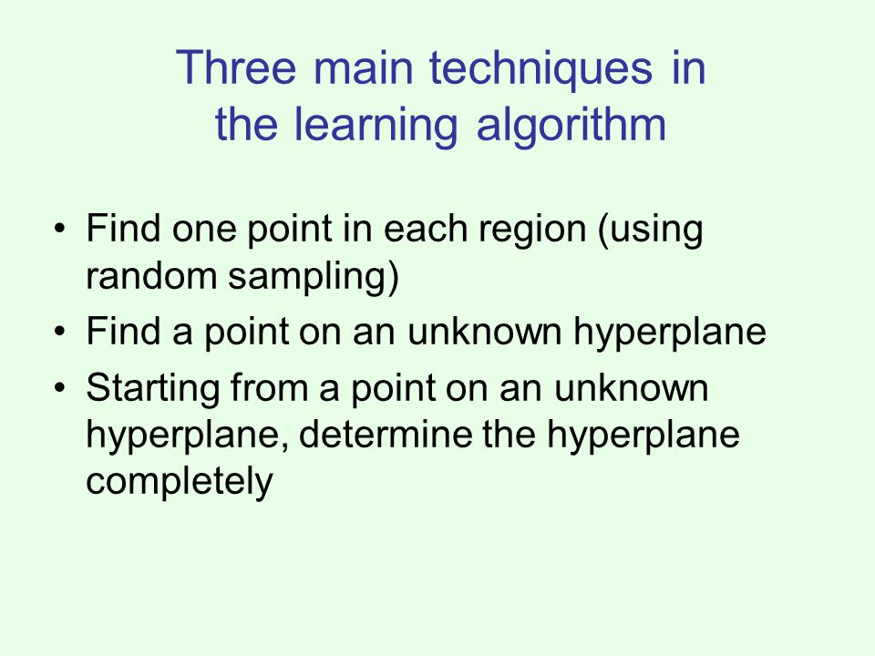 Three main techniques in the learning algorithm Find one point in each region (using random sampling) Find a point on an unknown hyperplane Starting from a point on an unknown hyperplane, determine the hyperplane completely