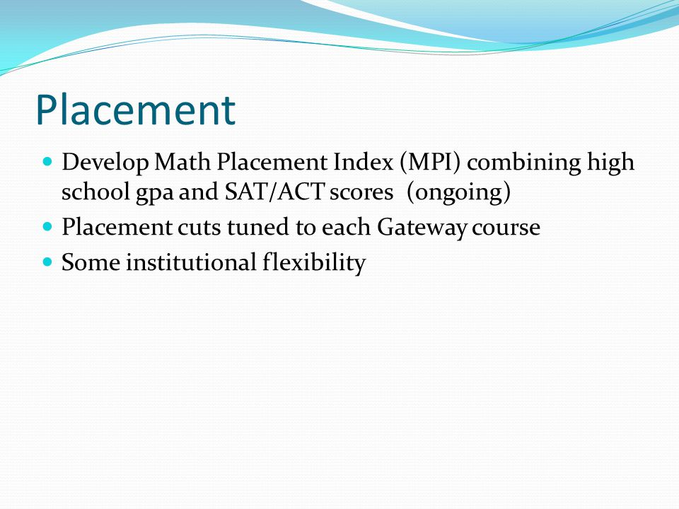 Placement Develop Math Placement Index (MPI) combining high school gpa and SAT/ACT scores (ongoing) Placement cuts tuned to each Gateway course Some i