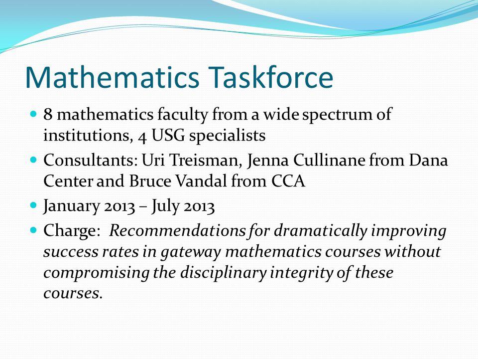 Mathematics Taskforce 8 mathematics faculty from a wide spectrum of institutions, 4 USG specialists Consultants: Uri Treisman, Jenna Cullinane from Da