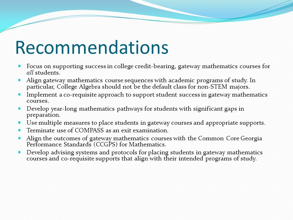 Recommendations Focus on supporting success in college credit-bearing, gateway mathematics courses for all students. Align gateway mathematics course