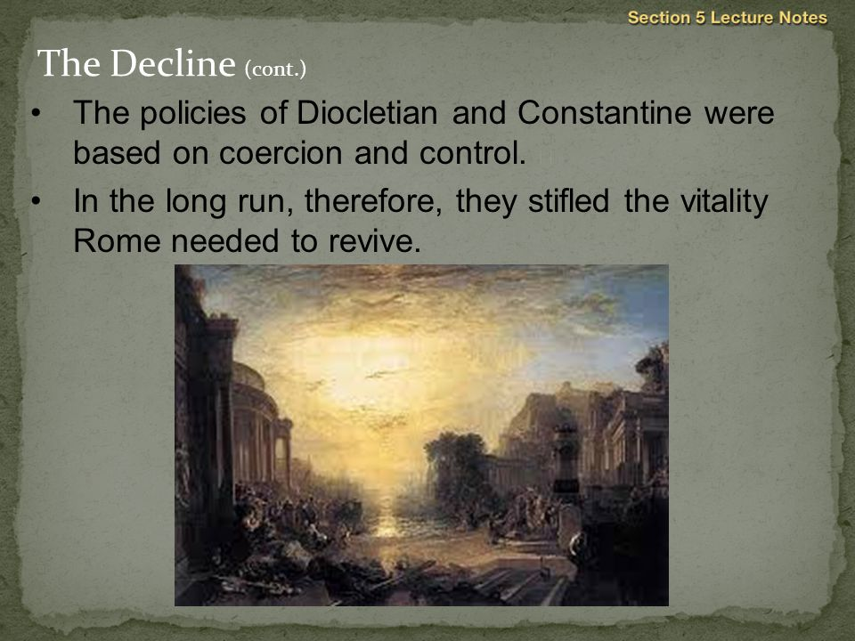 The policies of Diocletian and Constantine were based on coercion and control.  In the long run, therefore, they stifled the vitality Rome needed to