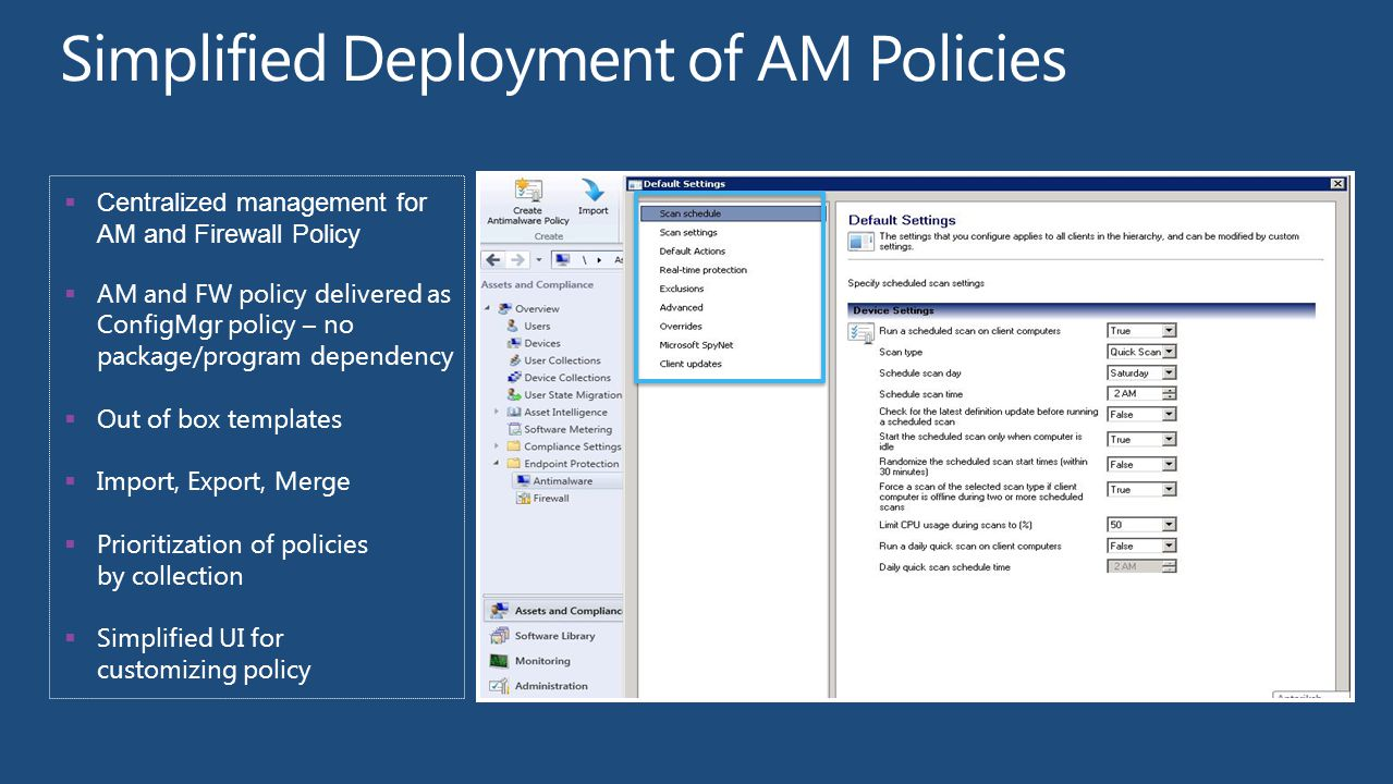  Centralized management for AM and Firewall Policy  AM and FW policy delivered as ConfigMgr policy – no package/program dependency  Out of box templates  Import, Export, Merge  Prioritization of policies by collection  Simplified UI for customizing policy