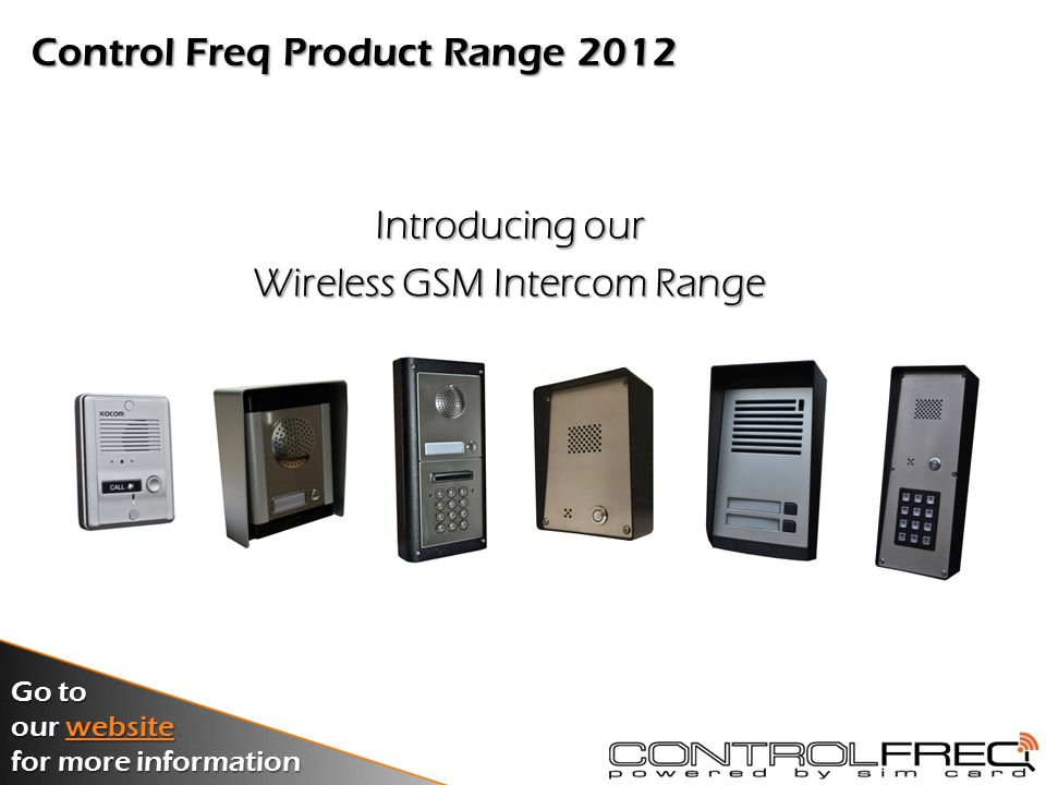 Control Freq Product Categories 2012 GSM Intercom..SystemsGSM IntercomSystems GSM Alarm..DiallersGSM AlarmDiallers GSM Control..SystemsGSM ControlSystems Monitoring..SoftwareMonitoringSoftware Go to our website website for more information Click on the links below for more information on our 2012 Control Freq product range: