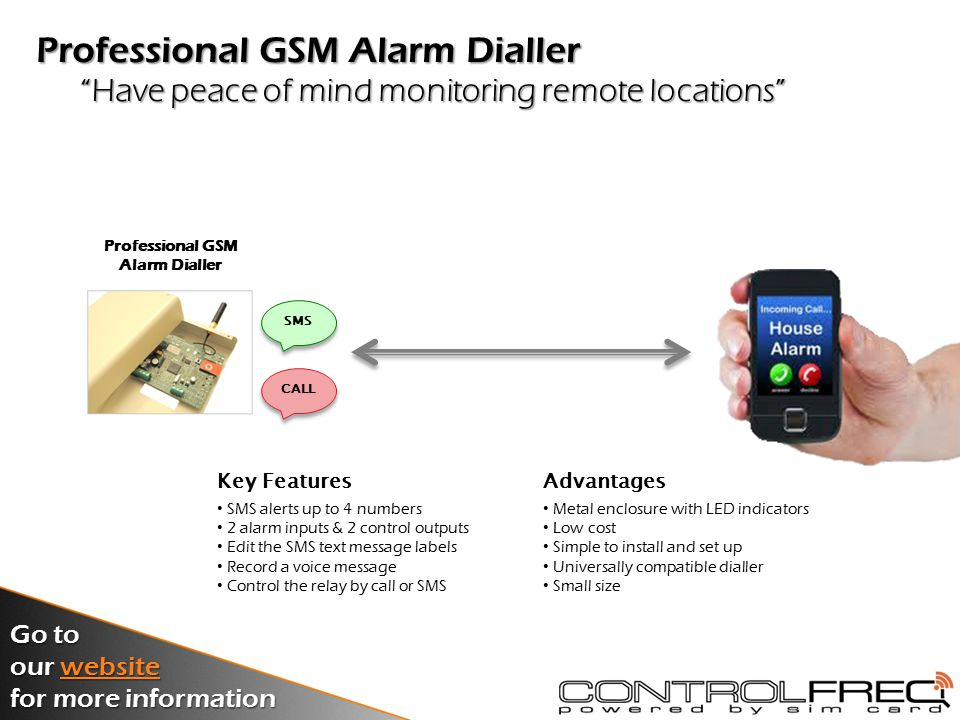 A low cost way to get SMS alerts direct to your mobile Basic GSM Alarm Dialler & Remote Control Switch Key Features SMS alerts up to 5 numbers 1 alarm input & 1 control output Edit the SMS text message labels Control the relay by call or SMS Free PC set-up software Advantages Rapid installation Low cost Very simple Universally compatible dialler Small size Basic GSM Alarm Dialler SMS Go to our website website for more information