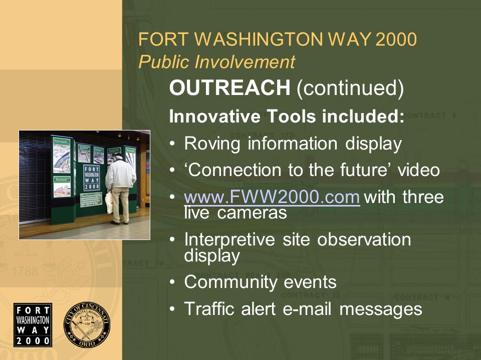 FORT WASHINGTON WAY 2000 Public Involvement OUTREACH (continued) Innovative Tools included: Roving information display 'Connection to the future' video www.FWW2000.com with three live cameraswww.FWW2000.com Interpretive site observation display Community events Traffic alert e-mail messages