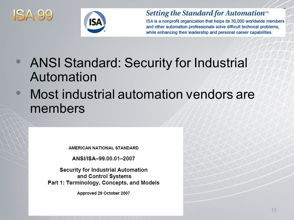 ANSI Standard: Security for Industrial Automation Most industrial automation vendors are members 10