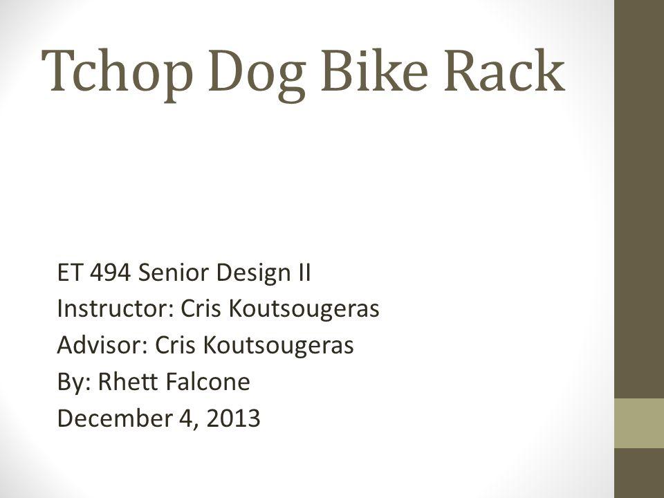 Tchop Dog Bike Rack ET 494 Senior Design II Instructor: Cris Koutsougeras Advisor: Cris Koutsougeras By: Rhett Falcone December 4, 2013