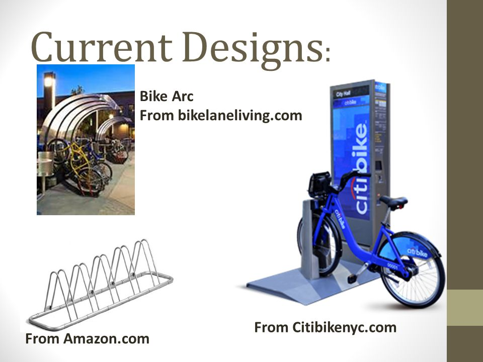 Drawbacks of Current Designs : Bike arc requires user to hold bike in place while locking Citi bike requires you to rent their bikes and charge you for time used Minimal security Basic racks can be an eye sore