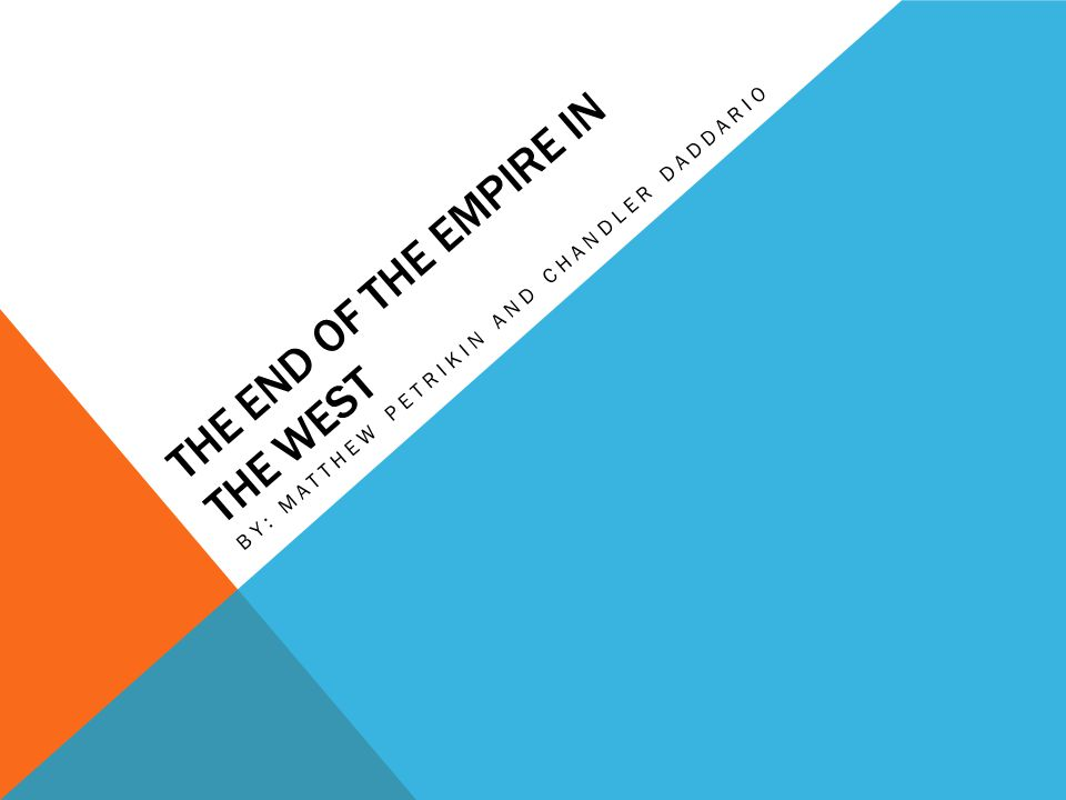 THE END OF THE EMPIRE IN THE WEST BY: MATTHEW PETRIKIN AND CHANDLER DADDARIO